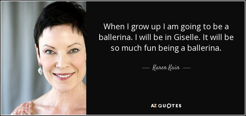 When I grow up I am going to be a ballerina. I will be in Giselle. It will be so much fun being a ballerina. - Karen Kain
