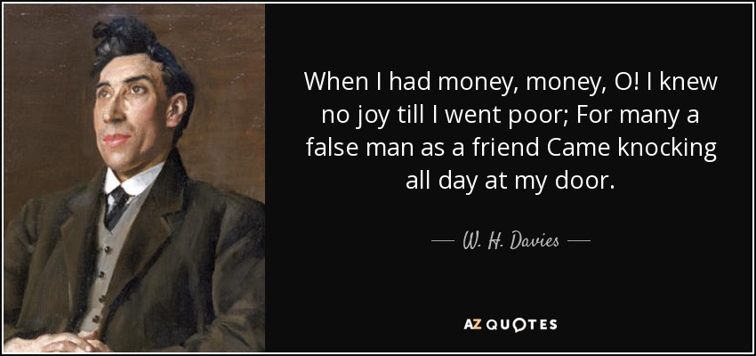 When I had money, money, O! I knew no joy till I went poor; For many a false man as a friend Came knocking all day at my door. - W. H. Davies