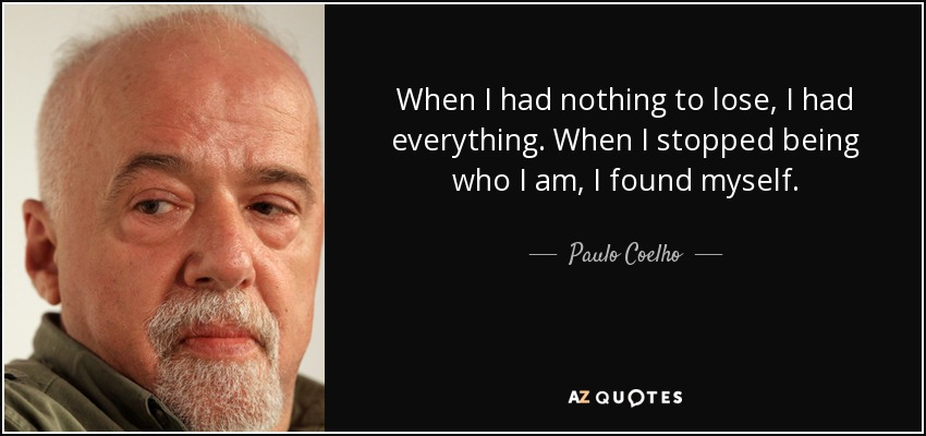When I had nothing to lose, I had everything. When I stopped being who I am, I found myself. - Paulo Coelho