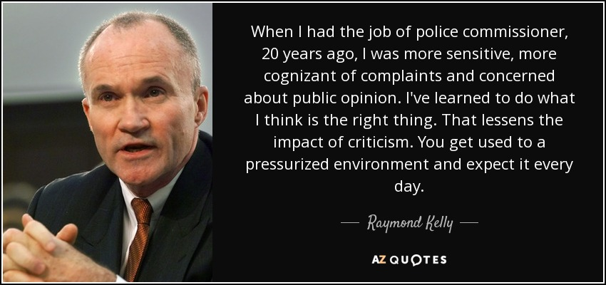 When I had the job of police commissioner, 20 years ago, I was more sensitive, more cognizant of complaints and concerned about public opinion. I've learned to do what I think is the right thing. That lessens the impact of criticism. You get used to a pressurized environment and expect it every day. - Raymond Kelly