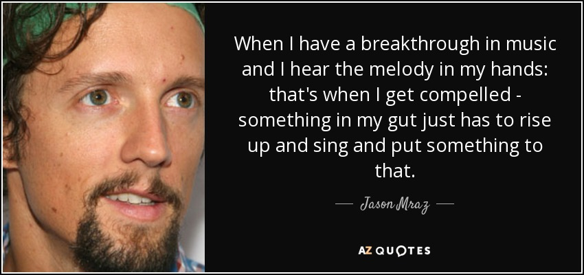 When I have a breakthrough in music and I hear the melody in my hands: that's when I get compelled - something in my gut just has to rise up and sing and put something to that. - Jason Mraz