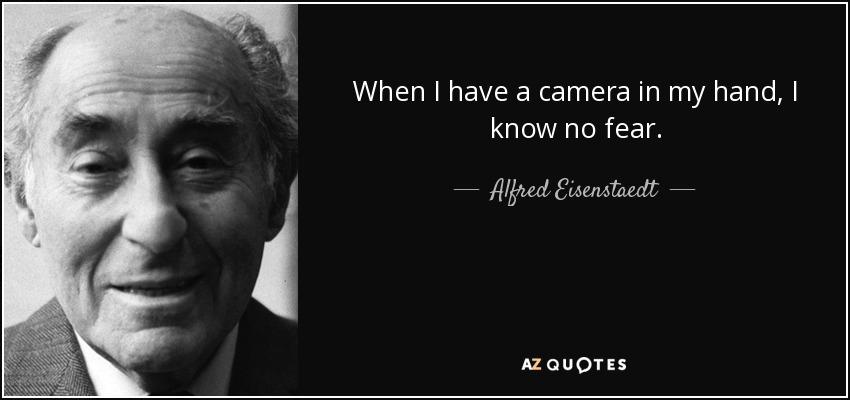 When I have a camera in my hand, I know no fear. - Alfred Eisenstaedt
