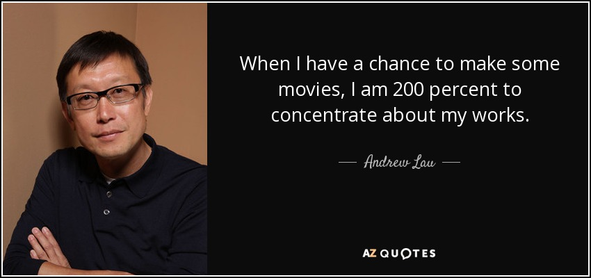When I have a chance to make some movies, I am 200 percent to concentrate about my works. - Andrew Lau