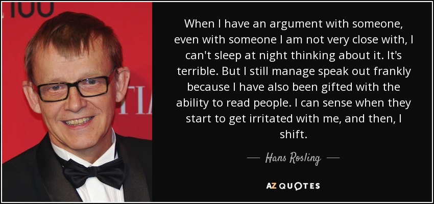 When I have an argument with someone, even with someone I am not very close with, I can't sleep at night thinking about it. It's terrible. But I still manage speak out frankly because I have also been gifted with the ability to read people. I can sense when they start to get irritated with me, and then, I shift. - Hans Rosling