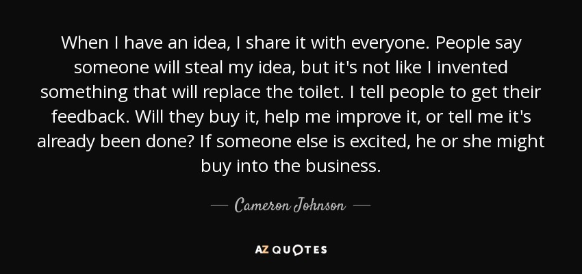 When I have an idea, I share it with everyone. People say someone will steal my idea, but it's not like I invented something that will replace the toilet. I tell people to get their feedback. Will they buy it, help me improve it, or tell me it's already been done? If someone else is excited, he or she might buy into the business. - Cameron Johnson