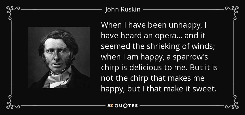 When I have been unhappy, I have heard an opera... and it seemed the shrieking of winds; when I am happy, a sparrow's chirp is delicious to me. But it is not the chirp that makes me happy, but I that make it sweet. - John Ruskin
