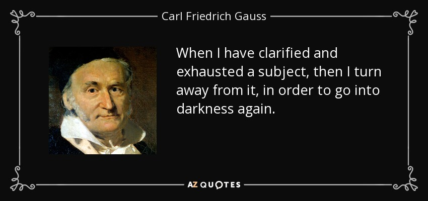 When I have clarified and exhausted a subject, then I turn away from it, in order to go into darkness again. - Carl Friedrich Gauss