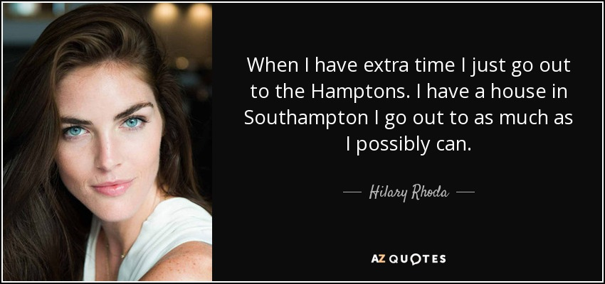 When I have extra time I just go out to the Hamptons. I have a house in Southampton I go out to as much as I possibly can. - Hilary Rhoda