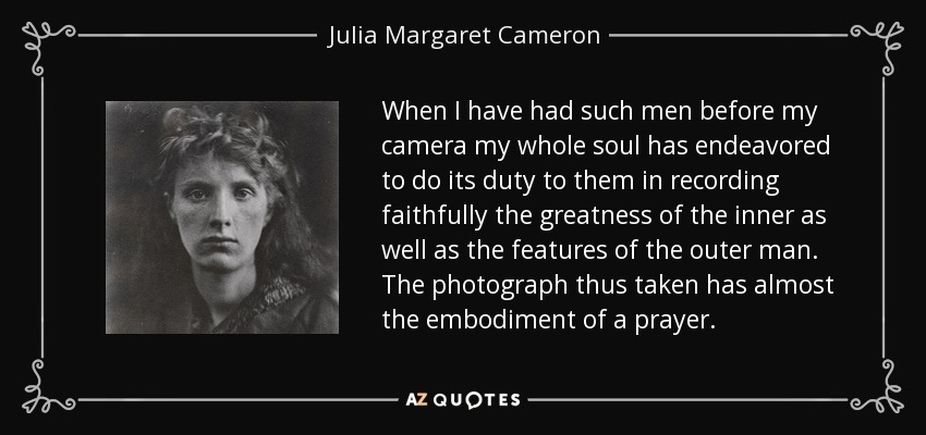 When I have had such men before my camera my whole soul has endeavored to do its duty to them in recording faithfully the greatness of the inner as well as the features of the outer man. The photograph thus taken has almost the embodiment of a prayer. - Julia Margaret Cameron
