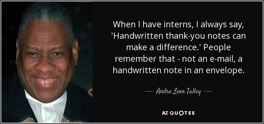 When I have interns, I always say, 'Handwritten thank-you notes can make a difference.' People remember that - not an e-mail, a handwritten note in an envelope. - Andre Leon Talley