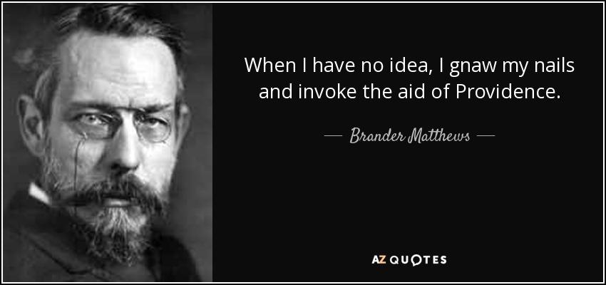 When I have no idea, I gnaw my nails and invoke the aid of Providence. - Brander Matthews