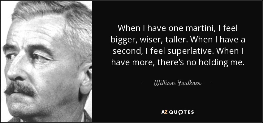 When I have one martini, I feel bigger, wiser, taller. When I have a second, I feel superlative. When I have more, there's no holding me. - William Faulkner
