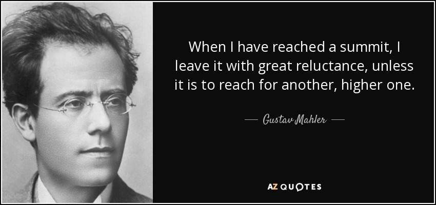 When I have reached a summit, I leave it with great reluctance, unless it is to reach for another, higher one. - Gustav Mahler