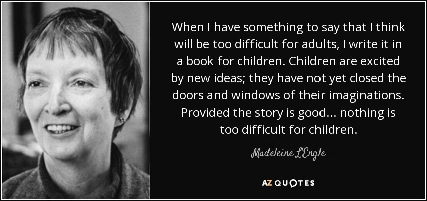 When I have something to say that I think will be too difficult for adults, I write it in a book for children. Children are excited by new ideas; they have not yet closed the doors and windows of their imaginations. Provided the story is good... nothing is too difficult for children. - Madeleine L'Engle