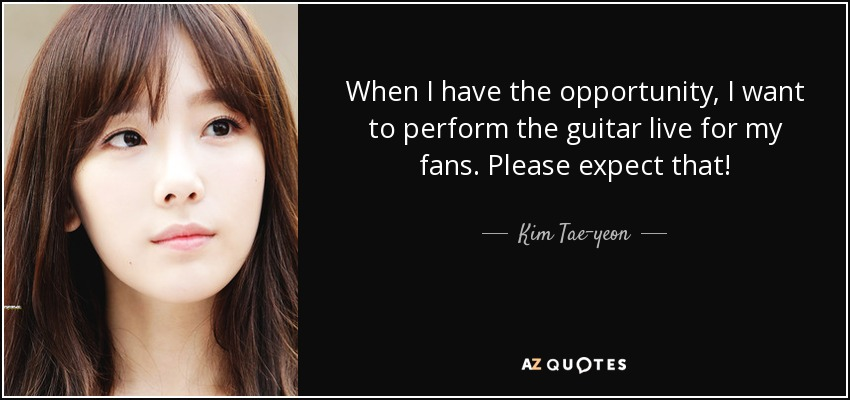 When I have the opportunity, I want to perform the guitar live for my fans. Please expect that! - Kim Tae-yeon