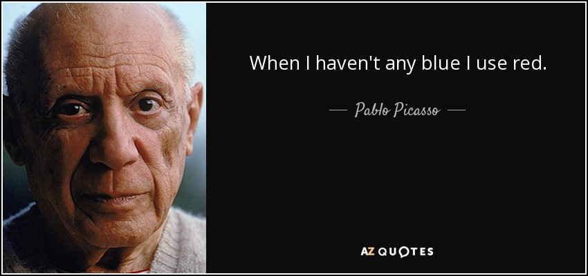 When I haven't any blue I use red. - Pablo Picasso