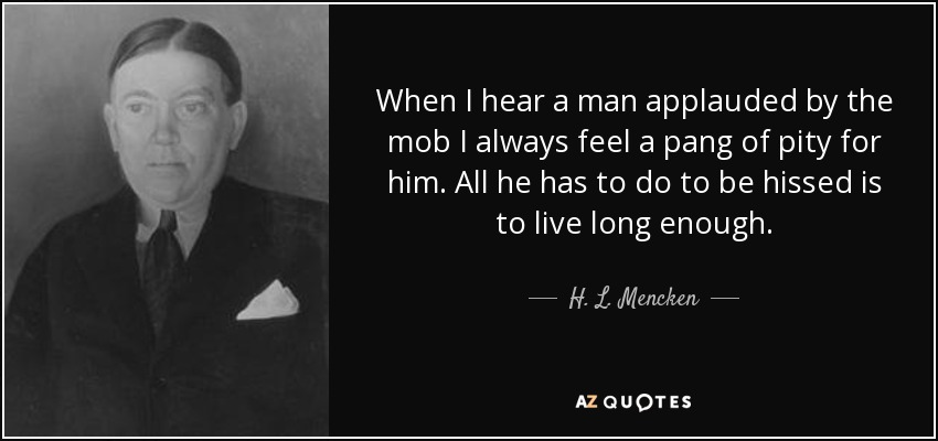 When I hear a man applauded by the mob I always feel a pang of pity for him. All he has to do to be hissed is to live long enough. - H. L. Mencken