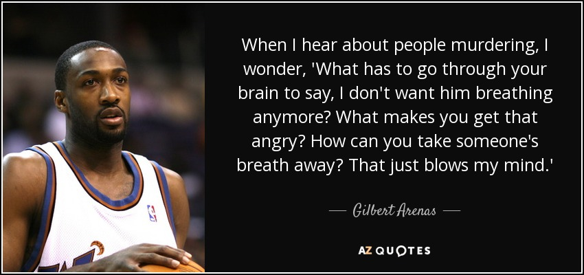When I hear about people murdering, I wonder, 'What has to go through your brain to say, I don't want him breathing anymore? What makes you get that angry? How can you take someone's breath away? That just blows my mind.' - Gilbert Arenas
