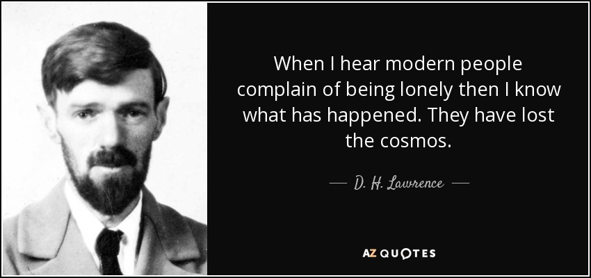 When I hear modern people complain of being lonely then I know what has happened. They have lost the cosmos. - D. H. Lawrence