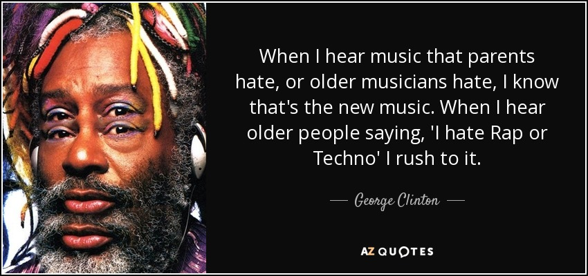 When I hear music that parents hate, or older musicians hate, I know that's the new music. When I hear older people saying, 'I hate Rap or Techno' I rush to it. - George Clinton