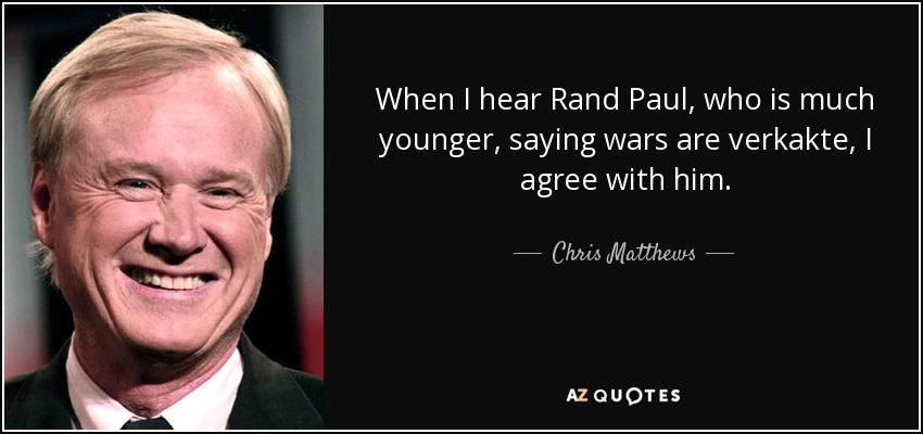 When I hear Rand Paul, who is much younger, saying wars are verkakte, I agree with him. - Chris Matthews