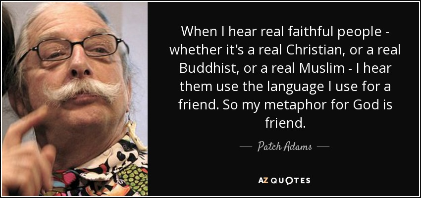 When I hear real faithful people - whether it's a real Christian, or a real Buddhist, or a real Muslim - I hear them use the language I use for a friend. So my metaphor for God is friend. - Patch Adams