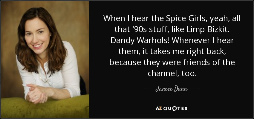 When I hear the Spice Girls, yeah, all that '90s stuff, like Limp Bizkit. Dandy Warhols! Whenever I hear them, it takes me right back, because they were friends of the channel, too. - Jancee Dunn