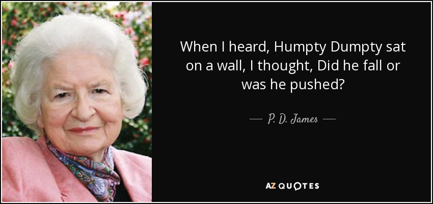 When I heard, Humpty Dumpty sat on a wall, I thought, Did he fall or was he pushed? - P. D. James