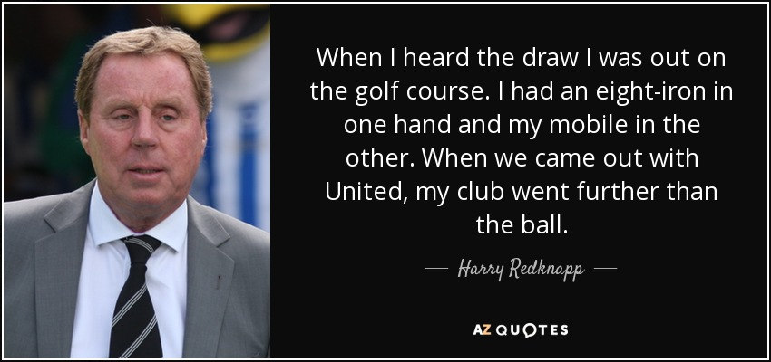 When I heard the draw I was out on the golf course. I had an eight-iron in one hand and my mobile in the other. When we came out with United, my club went further than the ball. - Harry Redknapp