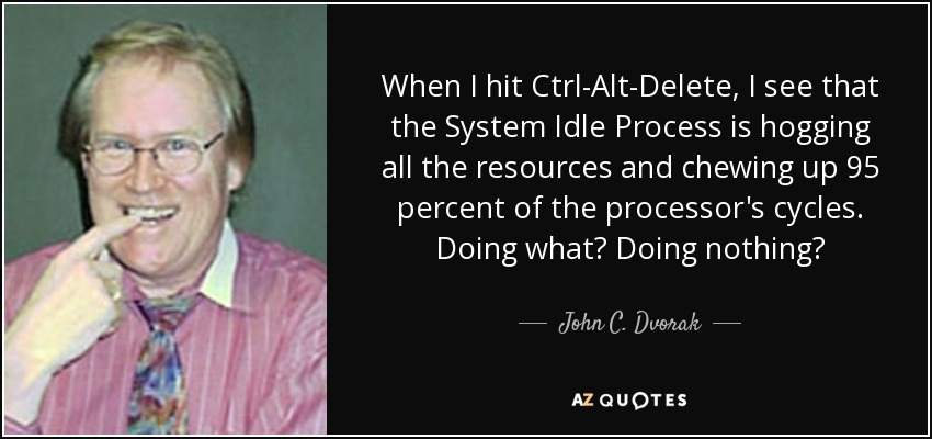 When I hit Ctrl-Alt-Delete, I see that the System Idle Process is hogging all the resources and chewing up 95 percent of the processor's cycles. Doing what? Doing nothing? - John C. Dvorak