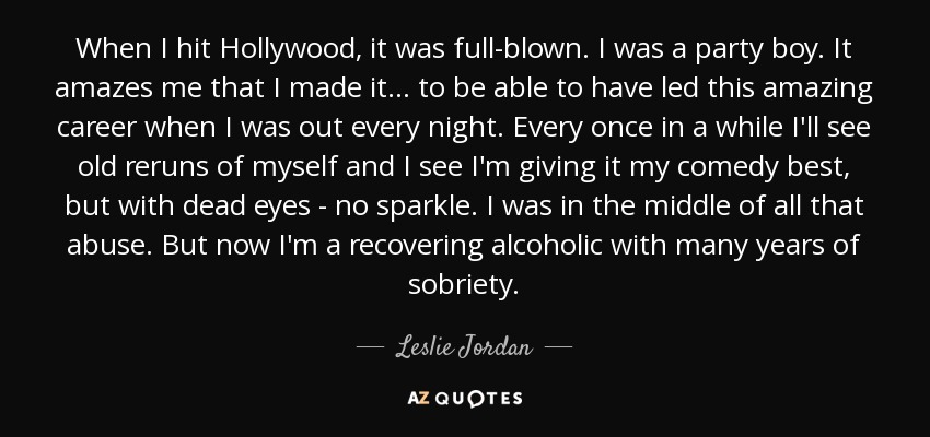 When I hit Hollywood, it was full-blown. I was a party boy. It amazes me that I made it ... to be able to have led this amazing career when I was out every night. Every once in a while I'll see old reruns of myself and I see I'm giving it my comedy best, but with dead eyes - no sparkle. I was in the middle of all that abuse. But now I'm a recovering alcoholic with many years of sobriety. - Leslie Jordan