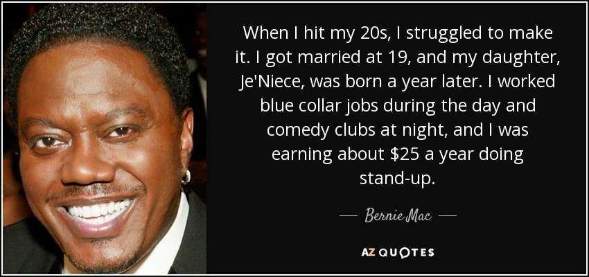 When I hit my 20s, I struggled to make it. I got married at 19, and my daughter, Je'Niece, was born a year later. I worked blue collar jobs during the day and comedy clubs at night, and I was earning about $25 a year doing stand-up. - Bernie Mac
