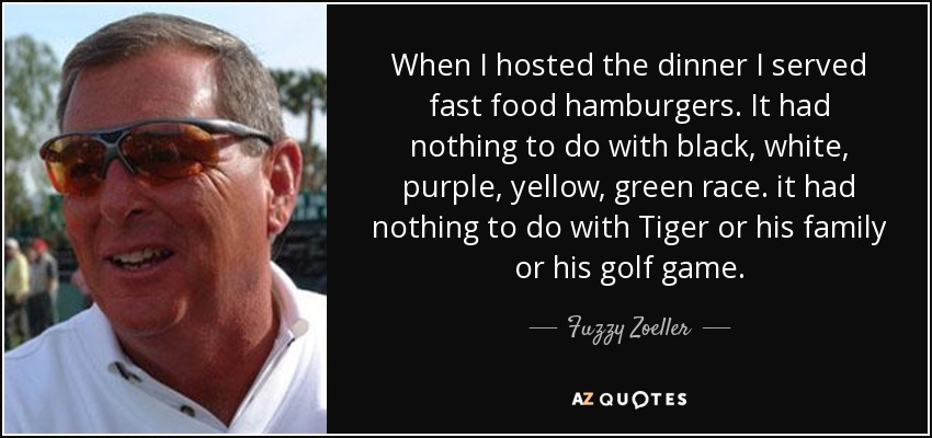 When I hosted the dinner I served fast food hamburgers. It had nothing to do with black, white, purple, yellow, green race. it had nothing to do with Tiger or his family or his golf game. - Fuzzy Zoeller