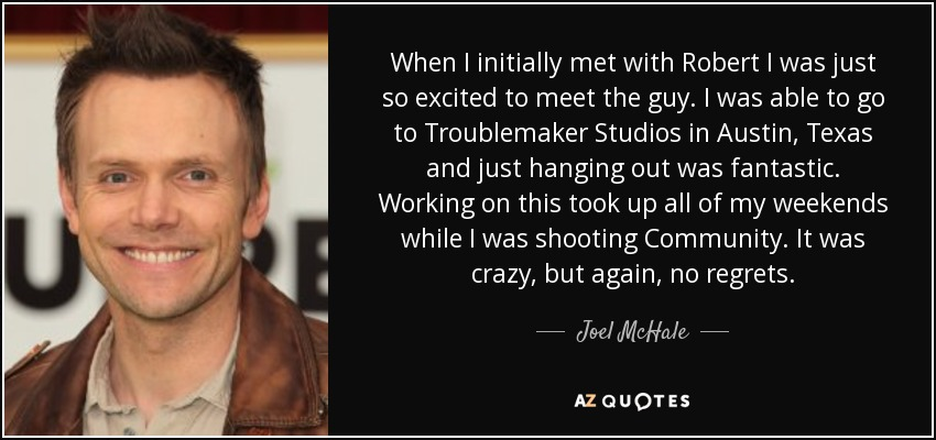 When I initially met with Robert I was just so excited to meet the guy. I was able to go to Troublemaker Studios in Austin, Texas and just hanging out was fantastic. Working on this took up all of my weekends while I was shooting Community. It was crazy, but again, no regrets. - Joel McHale
