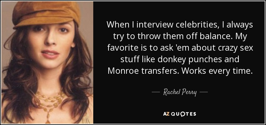 When I interview celebrities, I always try to throw them off balance. My favorite is to ask 'em about crazy sex stuff like donkey punches and Monroe transfers. Works every time. - Rachel Perry