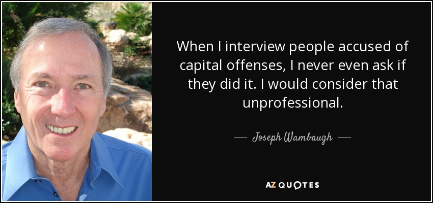 When I interview people accused of capital offenses, I never even ask if they did it. I would consider that unprofessional. - Joseph Wambaugh