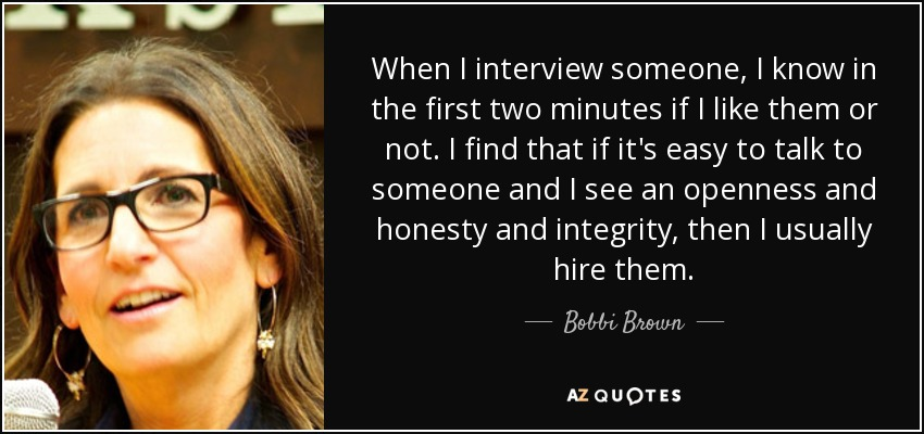 When I interview someone, I know in the first two minutes if I like them or not. I find that if it's easy to talk to someone and I see an openness and honesty and integrity, then I usually hire them. - Bobbi Brown