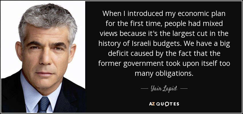 When I introduced my economic plan for the first time, people had mixed views because it's the largest cut in the history of Israeli budgets. We have a big deficit caused by the fact that the former government took upon itself too many obligations. - Yair Lapid