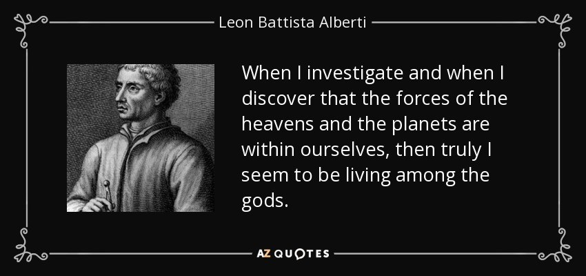 When I investigate and when I discover that the forces of the heavens and the planets are within ourselves, then truly I seem to be living among the gods. - Leon Battista Alberti
