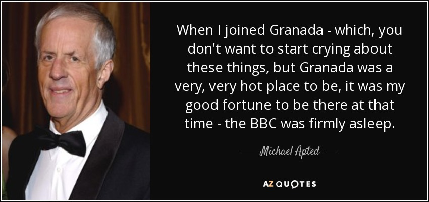 When I joined Granada - which, you don't want to start crying about these things, but Granada was a very, very hot place to be, it was my good fortune to be there at that time - the BBC was firmly asleep. - Michael Apted