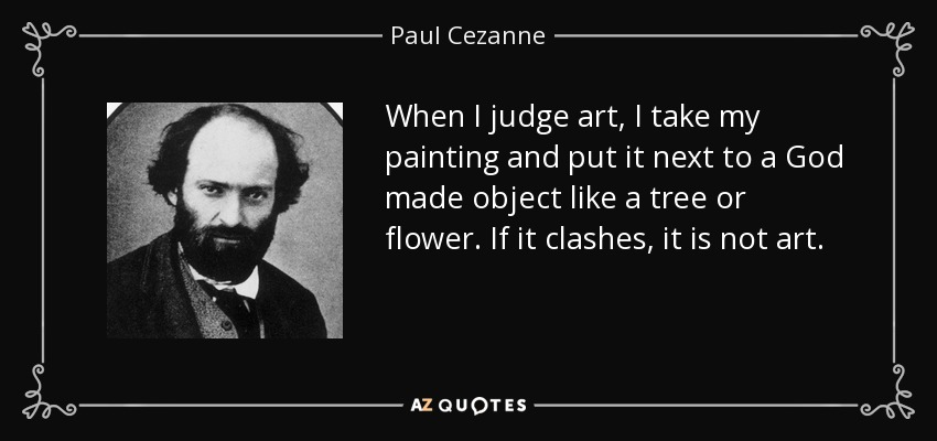 When I judge art, I take my painting and put it next to a God made object like a tree or flower. If it clashes, it is not art. - Paul Cezanne