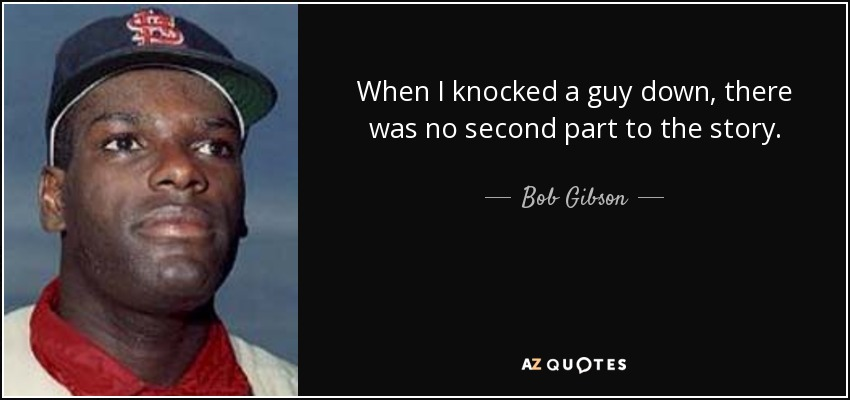 When I knocked a guy down, there was no second part to the story. - Bob Gibson