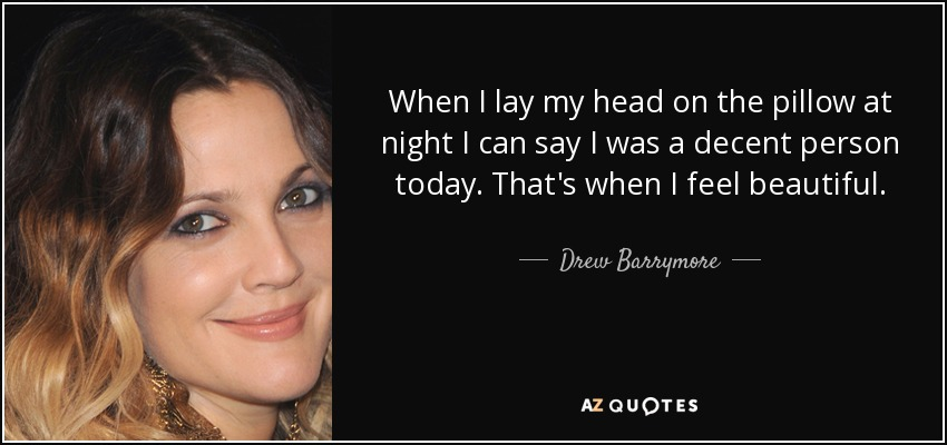 When I lay my head on the pillow at night I can say I was a decent person today. That's when I feel beautiful. - Drew Barrymore