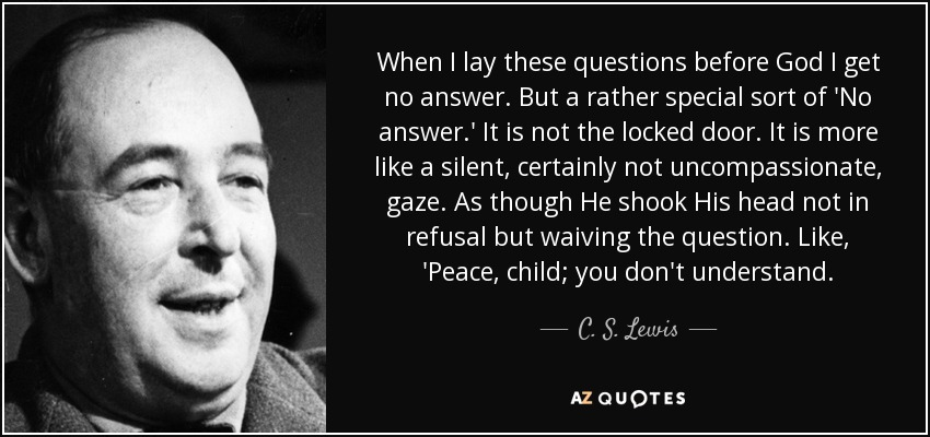 When I lay these questions before God I get no answer. But a rather special sort of 'No answer.' It is not the locked door. It is more like a silent, certainly not uncompassionate, gaze. As though He shook His head not in refusal but waiving the question. Like, 'Peace, child; you don't understand. - C. S. Lewis