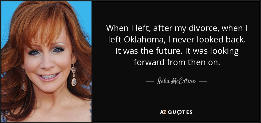 When I left, after my divorce, when I left Oklahoma, I never looked back. It was the future. It was looking forward from then on. - Reba McEntire
