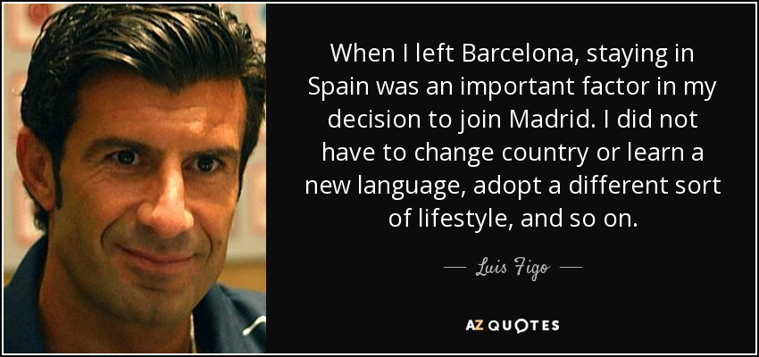 When I left Barcelona, staying in Spain was an important factor in my decision to join Madrid. I did not have to change country or learn a new language, adopt a different sort of lifestyle, and so on. - Luis Figo