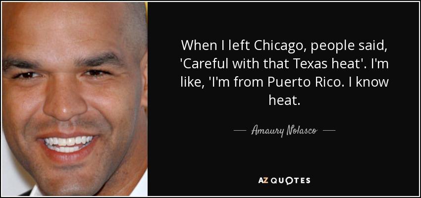 When I left Chicago, people said, 'Careful with that Texas heat'. I'm like, 'I'm from Puerto Rico. I know heat. - Amaury Nolasco