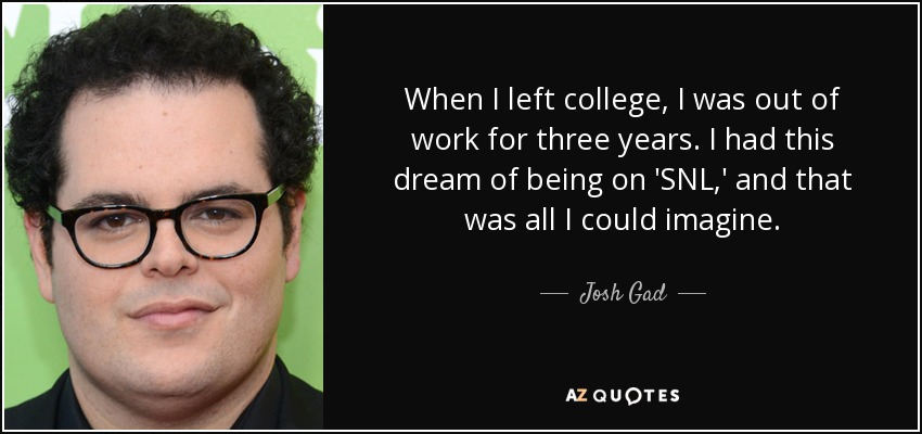 When I left college, I was out of work for three years. I had this dream of being on 'SNL,' and that was all I could imagine. - Josh Gad