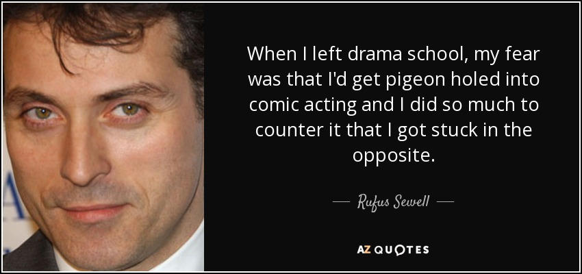 When I left drama school, my fear was that I'd get pigeon holed into comic acting and I did so much to counter it that I got stuck in the opposite. - Rufus Sewell