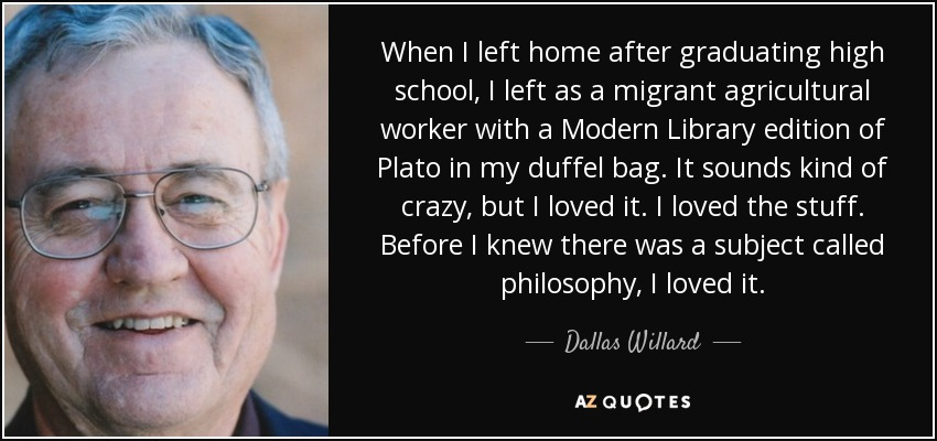 When I left home after graduating high school, I left as a migrant agricultural worker with a Modern Library edition of Plato in my duffel bag. It sounds kind of crazy, but I loved it. I loved the stuff. Before I knew there was a subject called philosophy, I loved it. - Dallas Willard